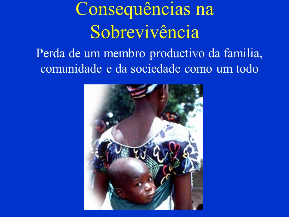 Consequências na Sobrevivência Perda de um membro productivo da familia, comunidade e da sociedade como um todo