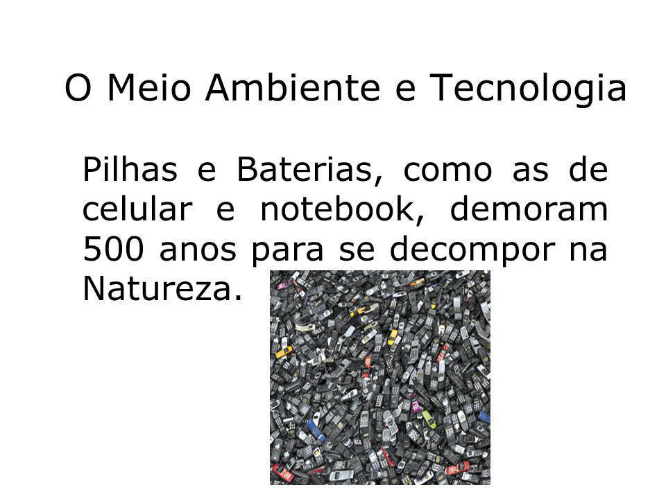 Prof. Hélio L. Costa Jr. O Meio Ambiente e Tecnologia Pilhas e Baterias, como as de celular e notebook, demoram 500 anos para se decompor na Natureza.