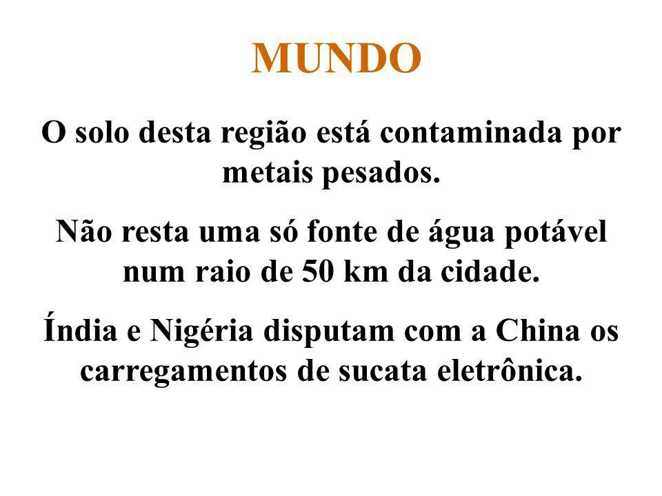 Prof. Hélio L. Costa Jr. MUNDO O solo desta região está contaminada por metais pesados. Não resta uma só fonte de água potável num raio de 50 km da ci