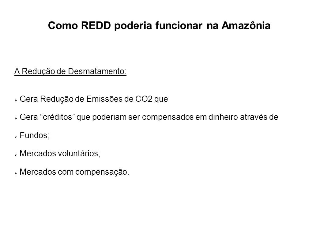 Como REDD poderia funcionar na Amazônia A Redução de Desmatamento: Gera Redução de Emissões de CO2 que Gera créditos que poderiam ser compensados em d