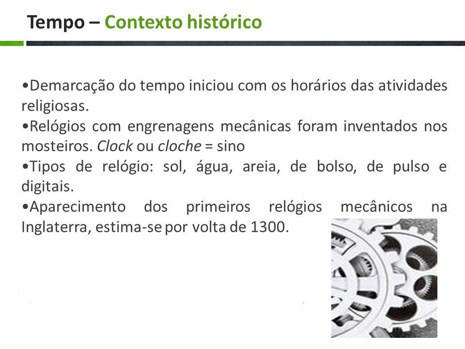 Tempo – Contexto histórico Demarcação do tempo iniciou com os horários das atividades religiosas. Relógios com engrenagens mecânicas foram inventados