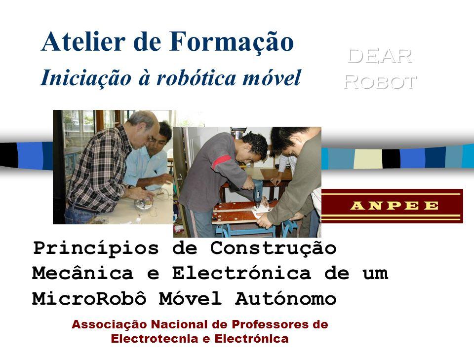 Atelier de Formação Iniciação à robótica móvel Princípios de Construção Mecânica e Electrónica de um MicroRobô Móvel Autónomo Associação Nacional de P