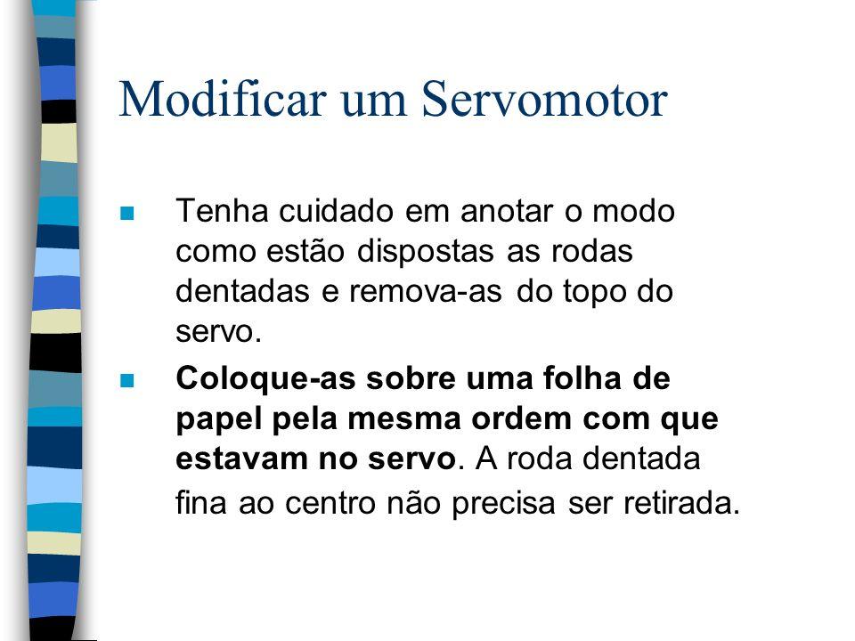 Modificar um Servomotor n Tenha cuidado em anotar o modo como estão dispostas as rodas dentadas e remova-as do topo do servo. n Coloque-as sobre uma f