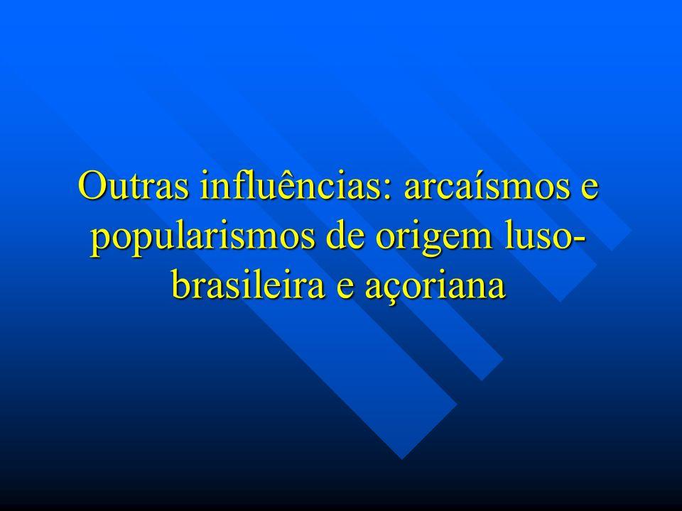 Outras influências: arcaísmos e popularismos de origem luso- brasileira e açoriana
