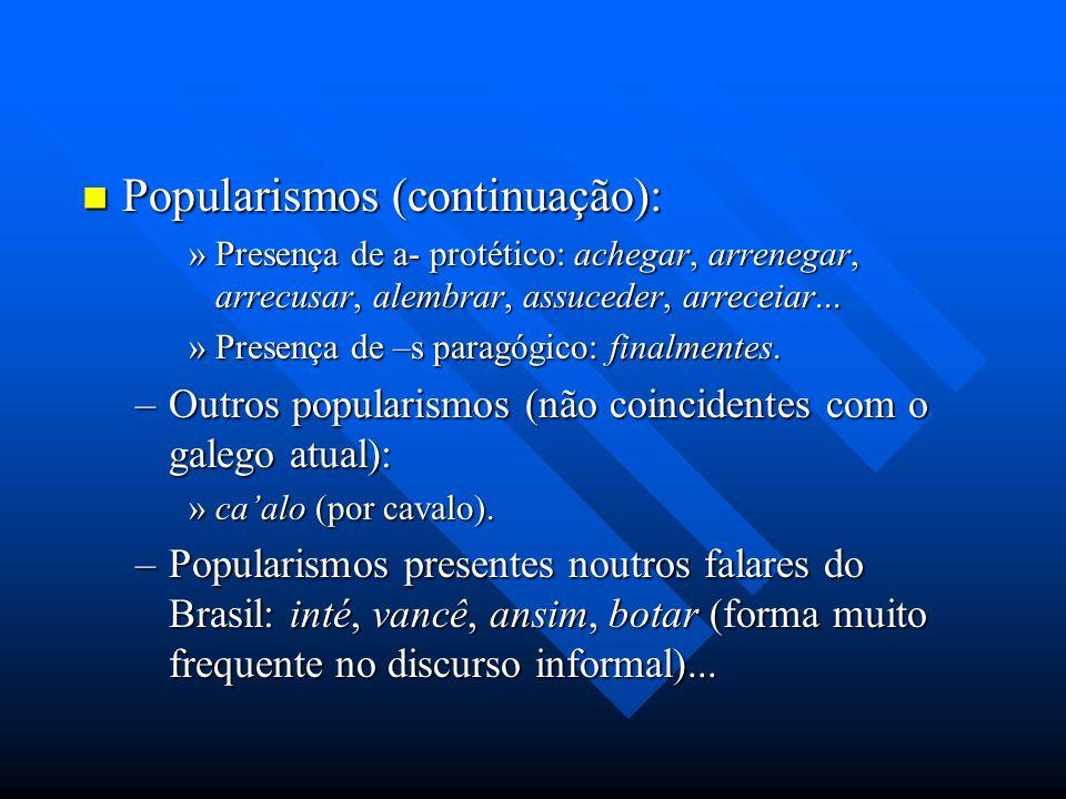 Popularismos (continuação): Popularismos (continuação): »Presença de a- protético: achegar, arrenegar, arrecusar, alembrar, assuceder, arreceiar... »P