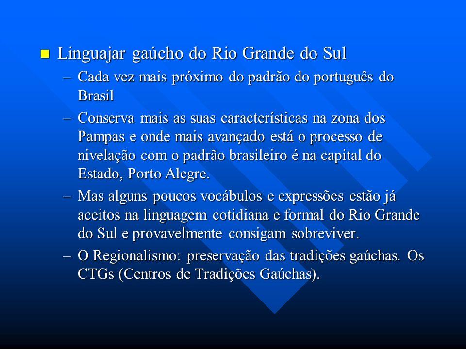 Linguajar gaúcho do Rio Grande do Sul Linguajar gaúcho do Rio Grande do Sul –Cada vez mais próximo do padrão do português do Brasil –Conserva mais as