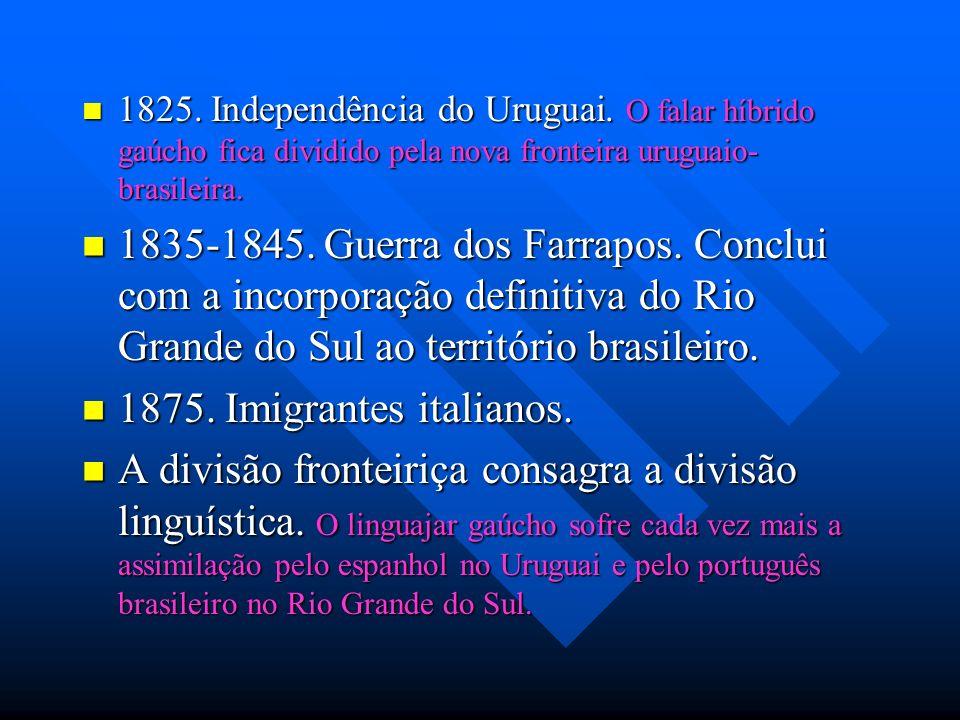 1825. Independência do Uruguai. O falar híbrido gaúcho fica dividido pela nova fronteira uruguaio- brasileira. 1825. Independência do Uruguai. O falar