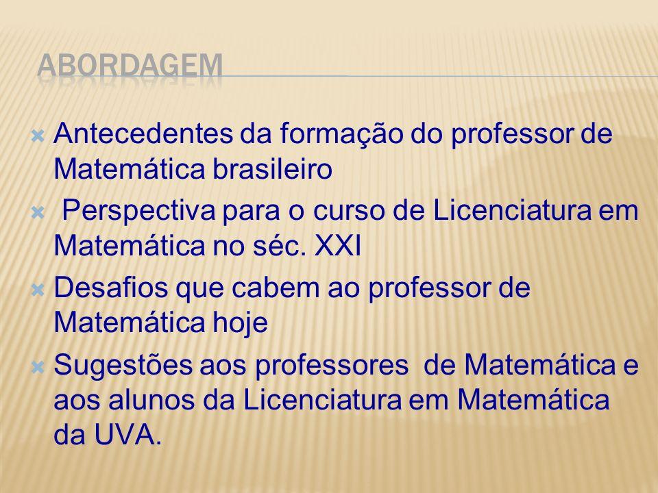 Antecedentes da formação do professor de Matemática brasileiro Perspectiva para o curso de Licenciatura em Matemática no séc. XXI Desafios que cabem a