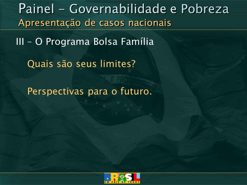 III – O Programa Bolsa Família Quais são seus limites? Perspectivas para o futuro. P ainel - Governabilidade e Pobreza Apresentação de casos nacionais