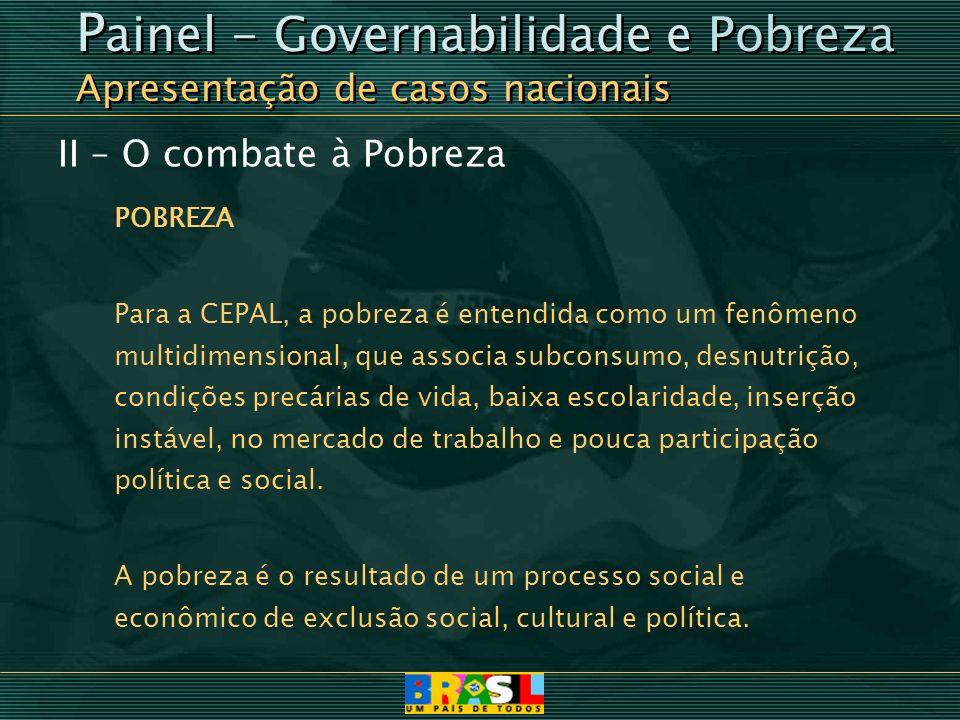 II – O combate à Pobreza POBREZA Para a CEPAL, a pobreza é entendida como um fenômeno multidimensional, que associa subconsumo, desnutrição, condições