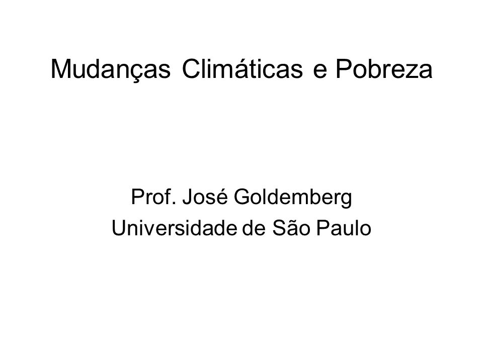 Mudanças Climáticas e Pobreza Prof. José Goldemberg Universidade de São Paulo