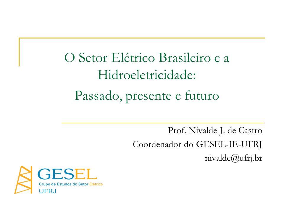 O Setor Elétrico Brasileiro e a Hidroeletricidade: Passado, presente e futuro Prof. Nivalde J. de Castro Coordenador do GESEL-IE-UFRJ nivalde@ufrj.br