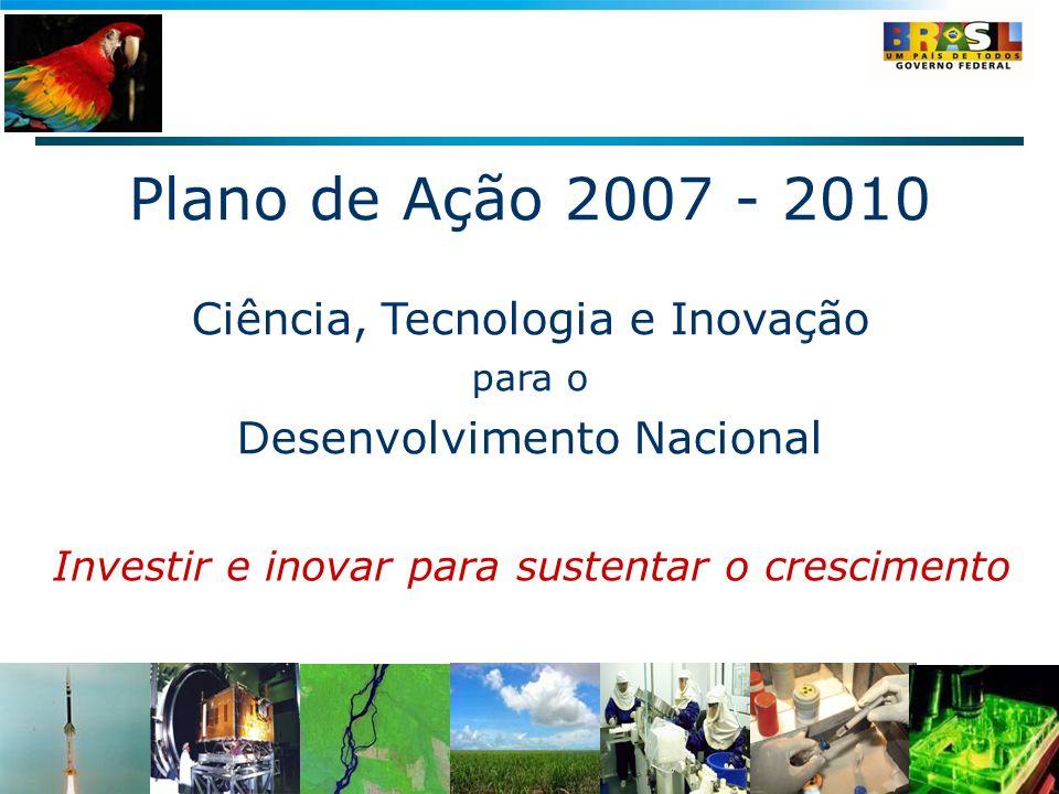 Plano de Ação 2007 - 2010 Ciência, Tecnologia e Inovação para o Desenvolvimento Nacional Investir e inovar para sustentar o crescimento