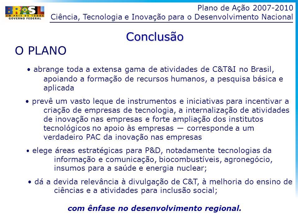 Plano de Ação 2007-2010 Ciência, Tecnologia e Inovação para o Desenvolvimento Nacional Conclusão O PLANO abrange toda a extensa gama de atividades de