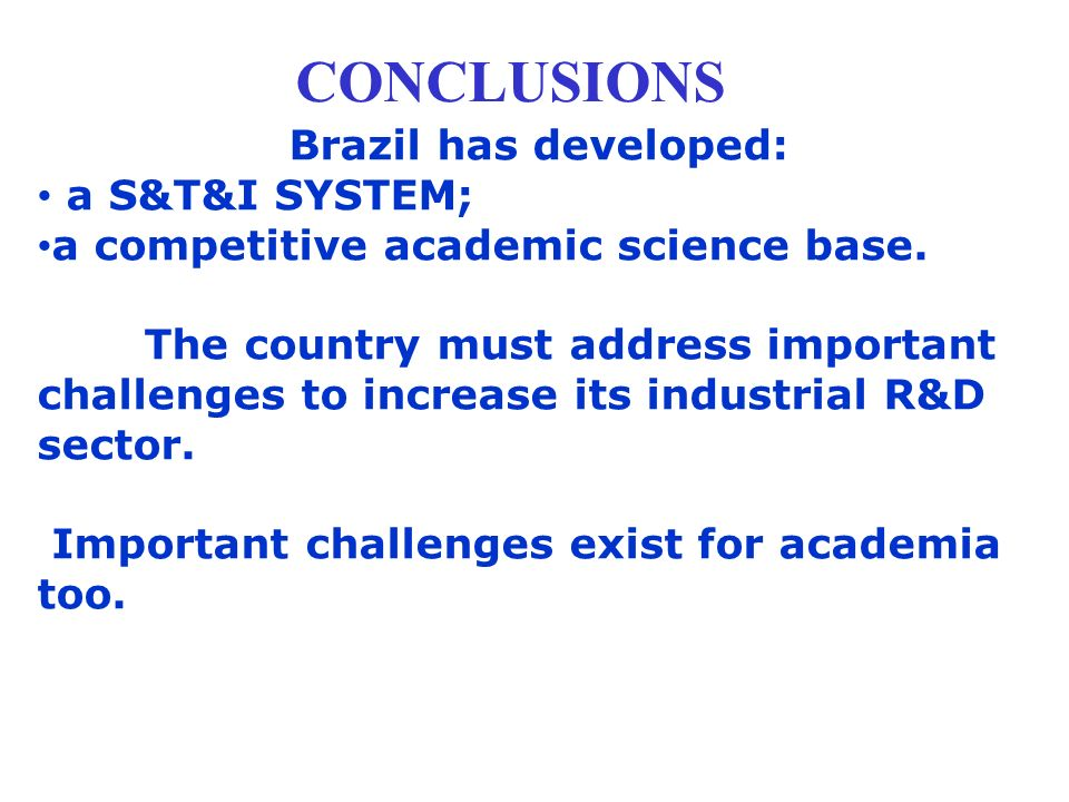 CONCLUSIONS Brazil has developed: a S&T&I SYSTEM; a competitive academic science base. The country must address important challenges to increase its i