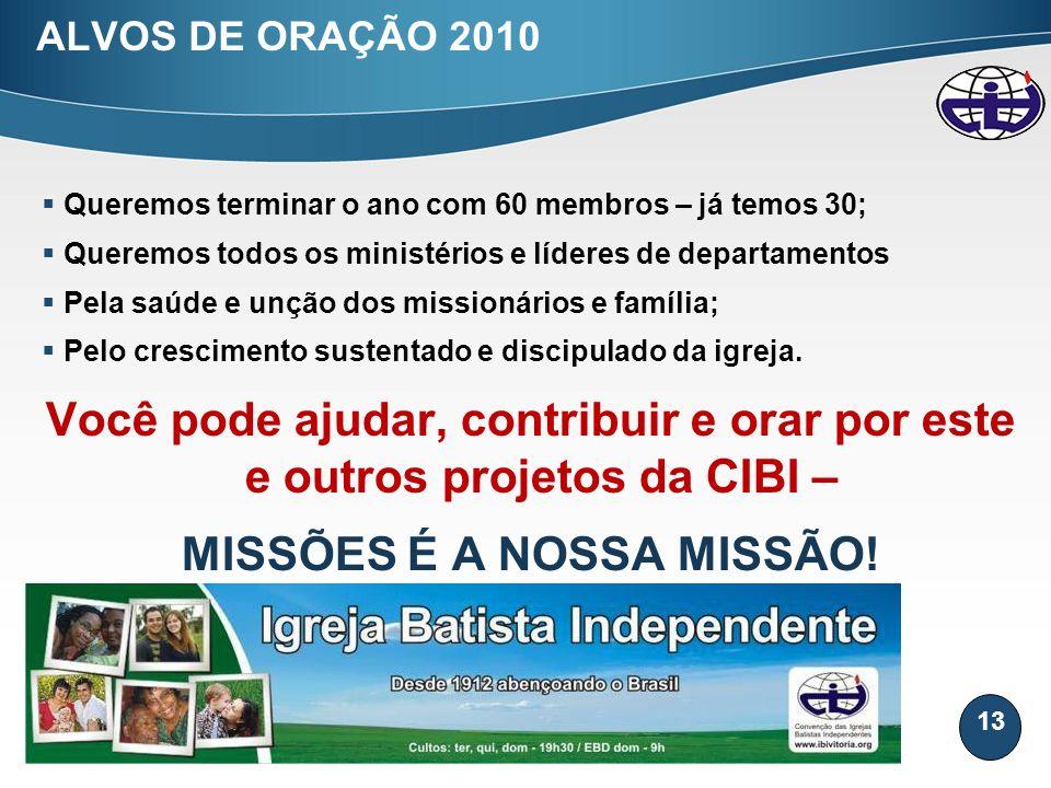 13 ALVOS DE ORAÇÃO 2010 Queremos terminar o ano com 60 membros – já temos 30; Queremos todos os ministérios e líderes de departamentos Pela saúde e un