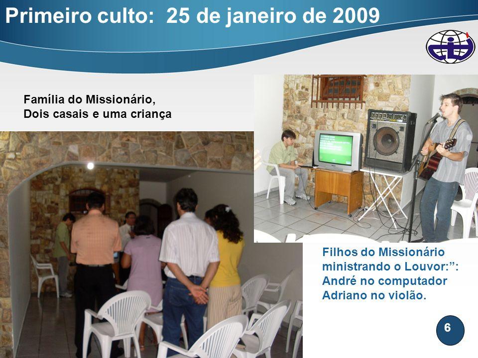 6 Primeiro culto: 25 de janeiro de 2009 Família do Missionário, Dois casais e uma criança Filhos do Missionário ministrando o Louvor:: André no comput