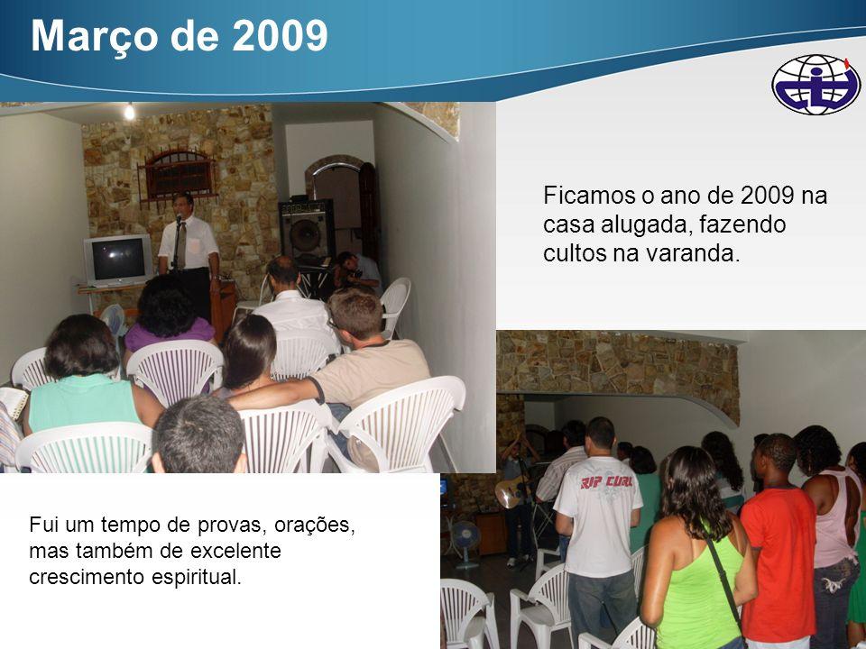 7 Março de 2009 Ficamos o ano de 2009 na casa alugada, fazendo cultos na varanda. Fui um tempo de provas, orações, mas também de excelente crescimento