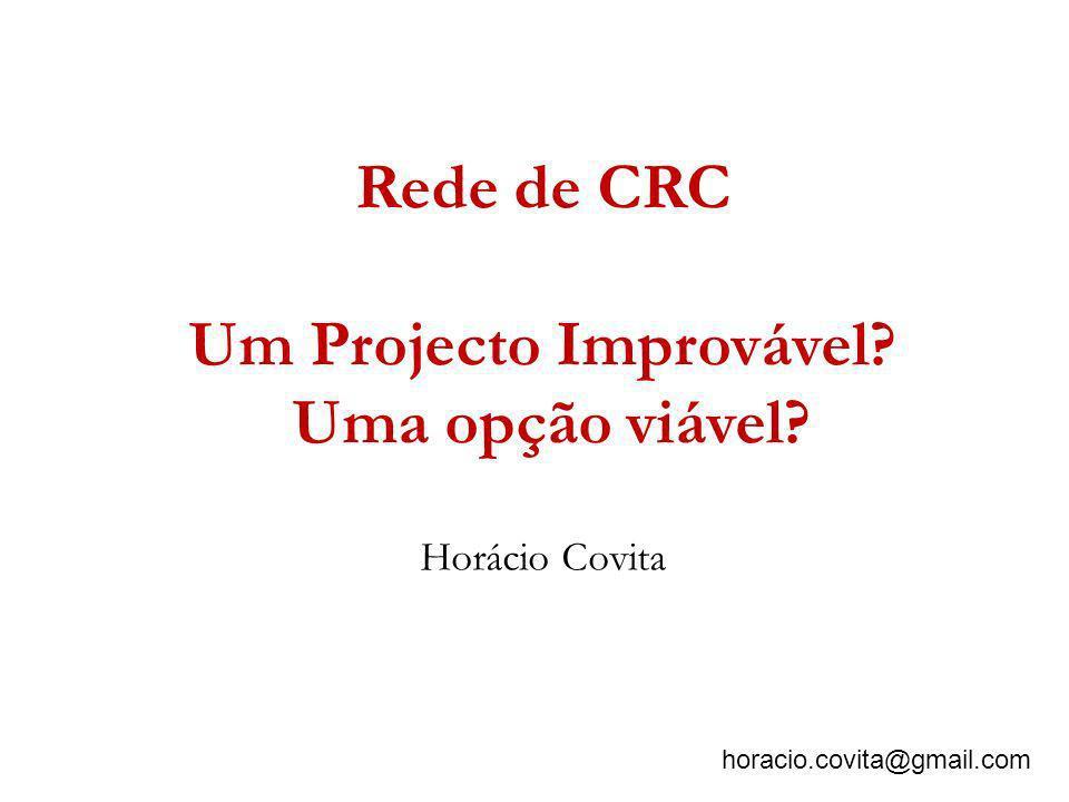 Rede de CRC Um Projecto Improvável? Uma opção viável? horacio.covita@gmail.com Horácio Covita