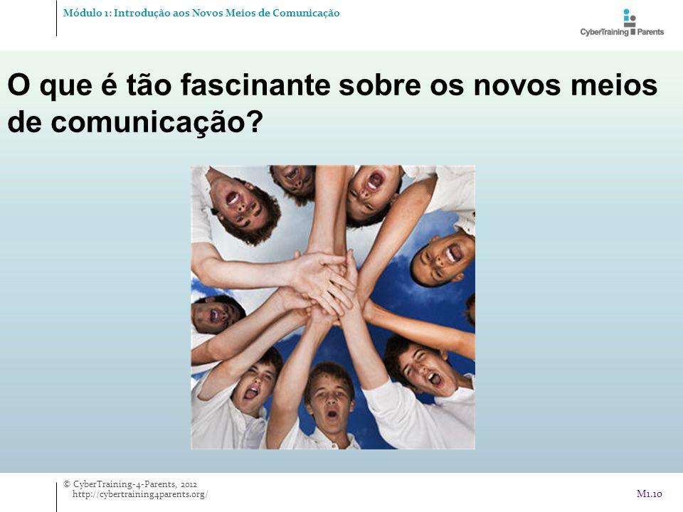 O que é tão fascinante sobre os novos meios de comunicação? Módulo 1: Introdução aos Novos Meios de Comunicação © CyberTraining-4-Parents, 2012 http:/