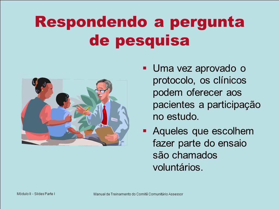 Módulo II - Slides Parte I Manual de Treinamento do Comitê Comunitário Assessor Respondendo a pergunta de pesquisa Uma vez aprovado o protocolo, os cl