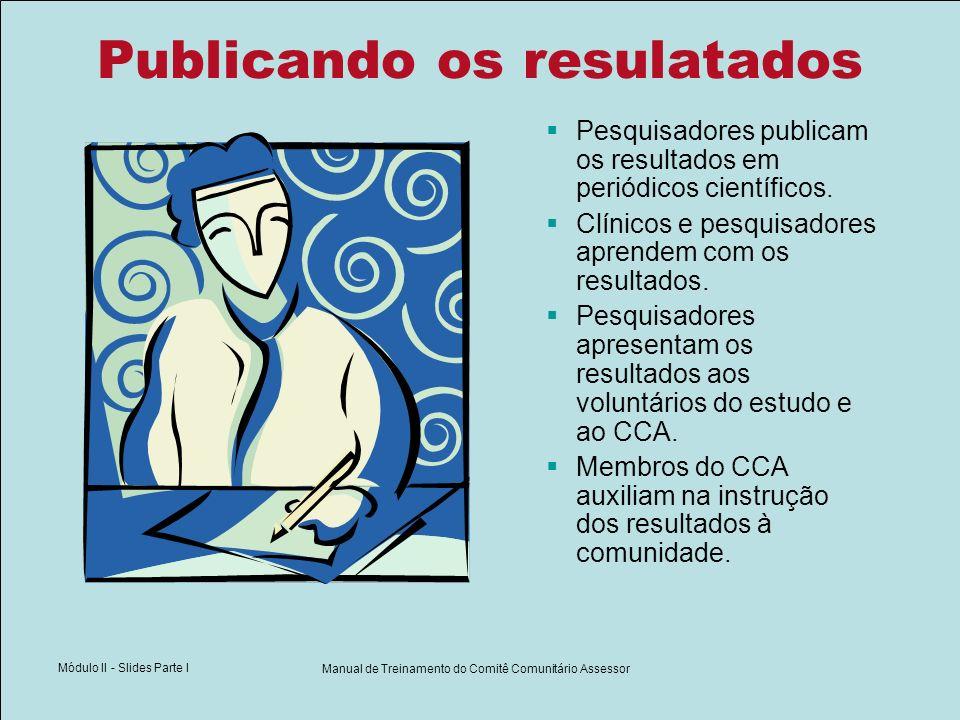 Módulo II - Slides Parte I Manual de Treinamento do Comitê Comunitário Assessor Publicando os resulatados Pesquisadores publicam os resultados em peri