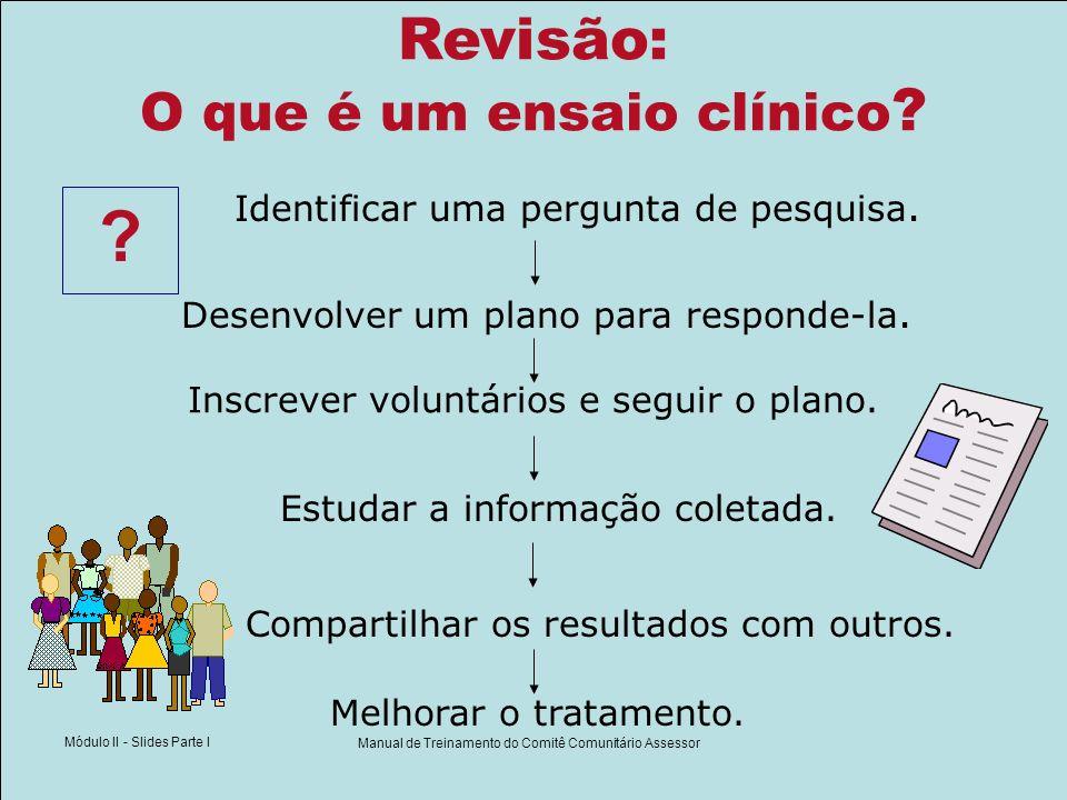 Módulo II - Slides Parte I Manual de Treinamento do Comitê Comunitário Assessor Revisão: O que é um ensaio clínico ? Identificar uma pergunta de pesqu