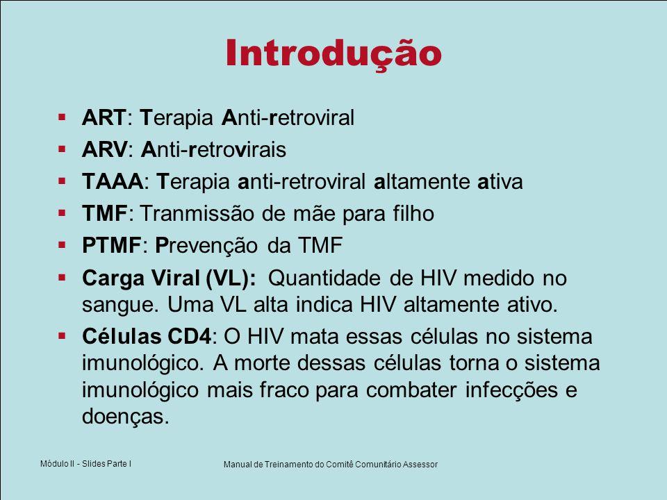 Módulo II - Slides Parte I Manual de Treinamento do Comitê Comunitário Assessor Introdução ART: Terapia Anti-retroviral ARV: Anti-retrovirais TAAA: Te