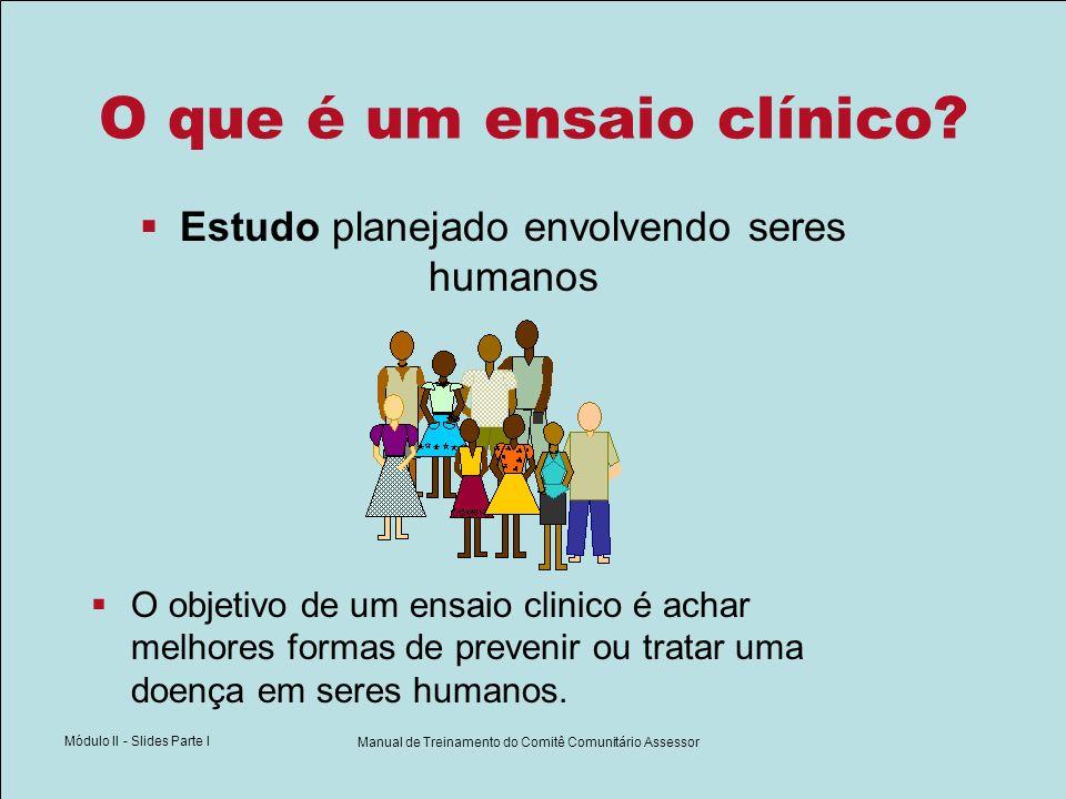 Módulo II - Slides Parte I Manual de Treinamento do Comitê Comunitário Assessor O que é um ensaio clínico? Estudo planejado envolvendo seres humanos O