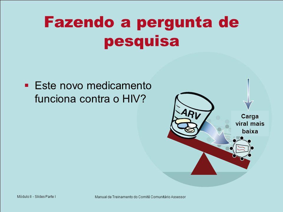Módulo II - Slides Parte I Manual de Treinamento do Comitê Comunitário Assessor Fazendo a pergunta de pesquisa Este novo medicamento funciona contra o