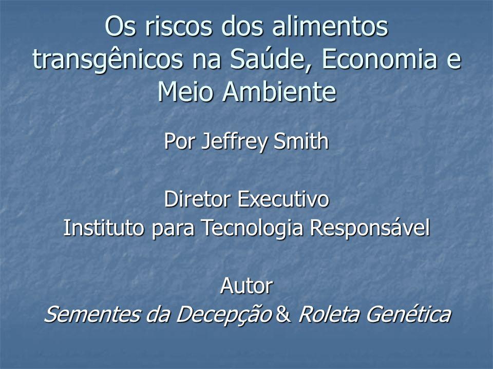 Os riscos dos alimentos transgênicos na Saúde, Economia e Meio Ambiente Por Jeffrey Smith Diretor Executivo Instituto para Tecnologia Responsável Auto
