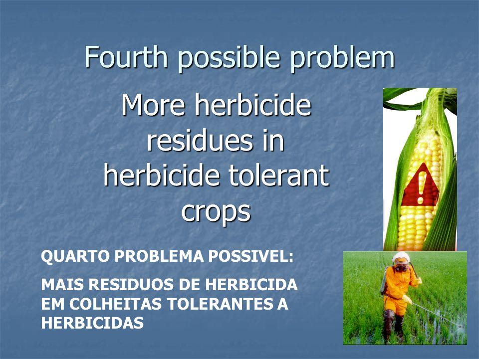 Fourth possible problem More herbicide residues in herbicide tolerant crops QUARTO PROBLEMA POSSIVEL: MAIS RESIDUOS DE HERBICIDA EM COLHEITAS TOLERANT