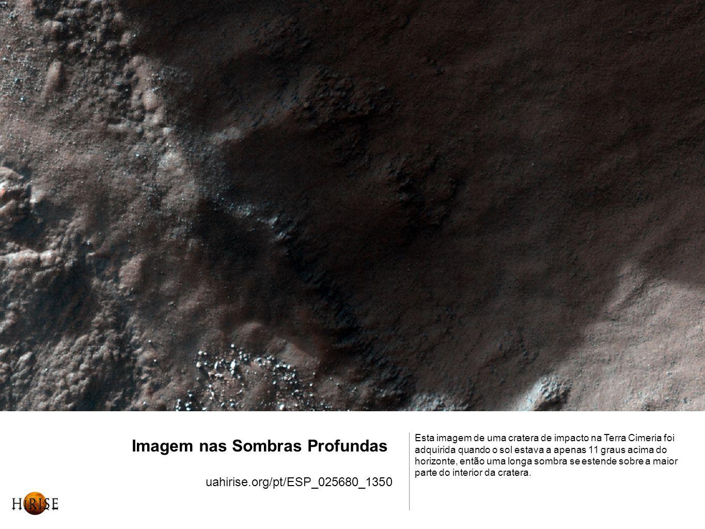 Imagem nas Sombras Profundas uahirise.org/pt/ESP_025680_1350 Esta imagem de uma cratera de impacto na Terra Cimeria foi adquirida quando o sol estava