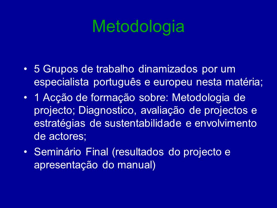 Metodologia 5 Grupos de trabalho dinamizados por um especialista português e europeu nesta matéria; 1 Acção de formação sobre: Metodologia de projecto