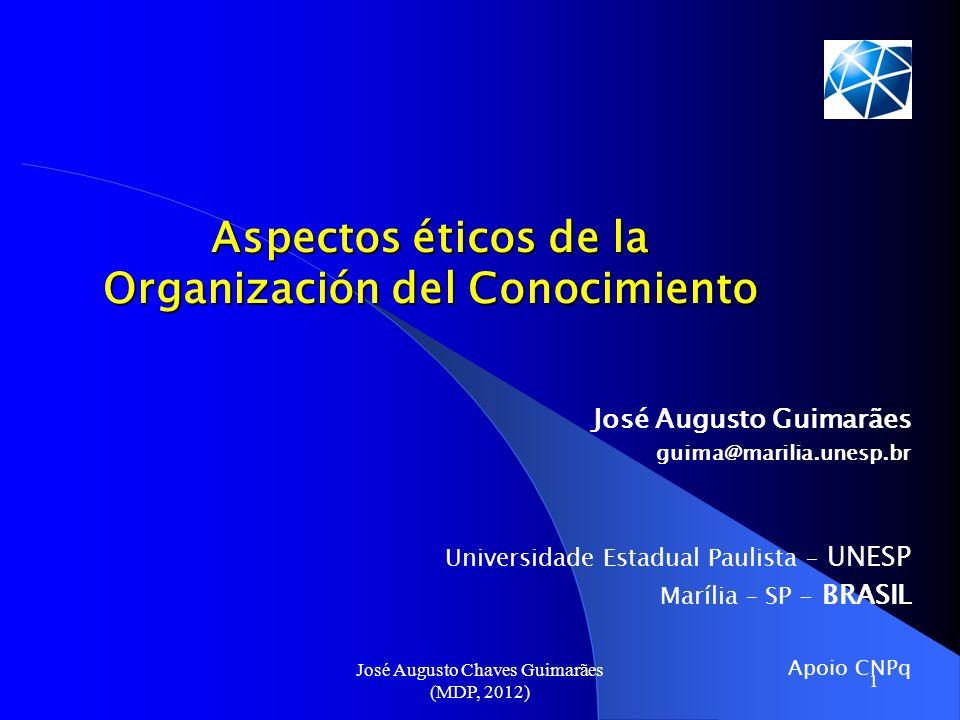 José Augusto Chaves Guimarães (MDP, 2012) 1 Aspectos éticos de la Organización del Conocimiento José Augusto Guimarães guima@marilia.unesp.br Universi