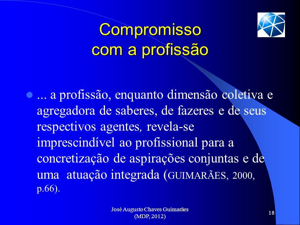 José Augusto Chaves Guimarães (MDP, 2012) 18 Compromisso com a profissão... a profissão, enquanto dimensão coletiva e agregadora de saberes, de fazere