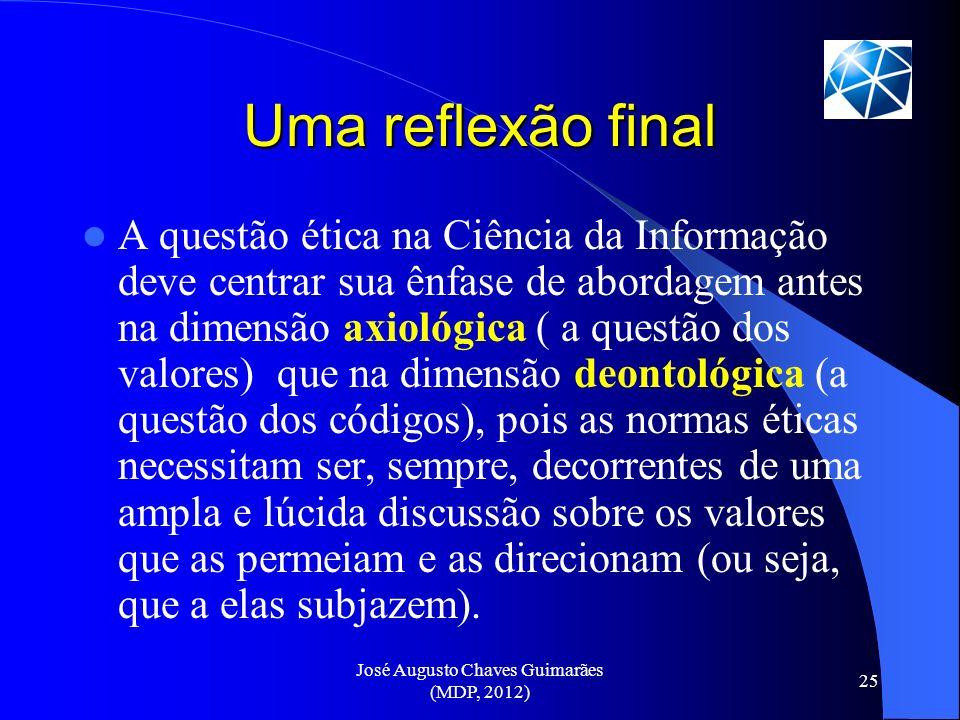 José Augusto Chaves Guimarães (MDP, 2012) 25 Uma reflexão final A questão ética na Ciência da Informação deve centrar sua ênfase de abordagem antes na