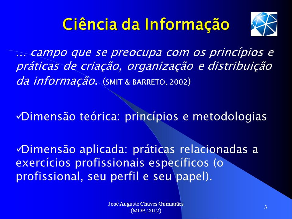 José Augusto Chaves Guimarães (MDP, 2012) 3 Ciência da Informação... campo que se preocupa com os princípios e práticas de criação, organização e dist