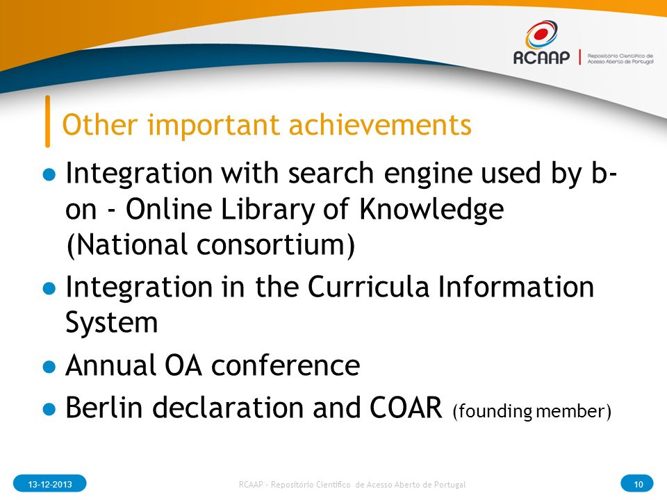 Other important achievements Integration with search engine used by b- on - Online Library of Knowledge (National consortium) Integration in the Curricula Information System Annual OA conference Berlin declaration and COAR (founding member) 13-12-201310 RCAAP - Repositório Cientifico de Acesso Aberto de Portugal