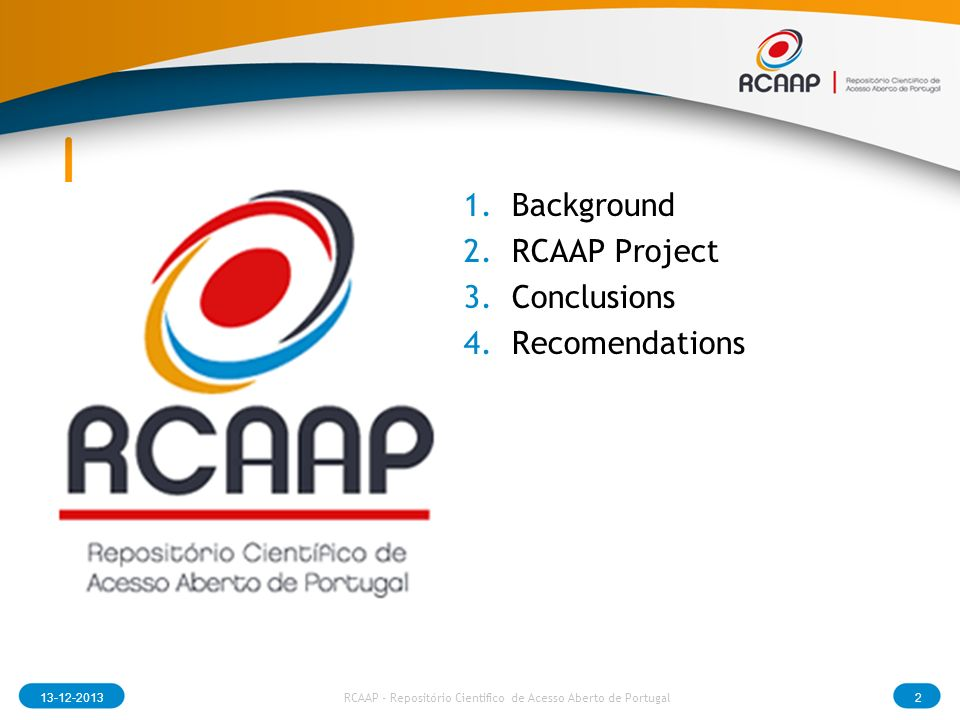 13-12-20132 RCAAP - Repositório Cientifico de Acesso Aberto de Portugal 1.Background 2.RCAAP Project 3.Conclusions 4.Recomendations