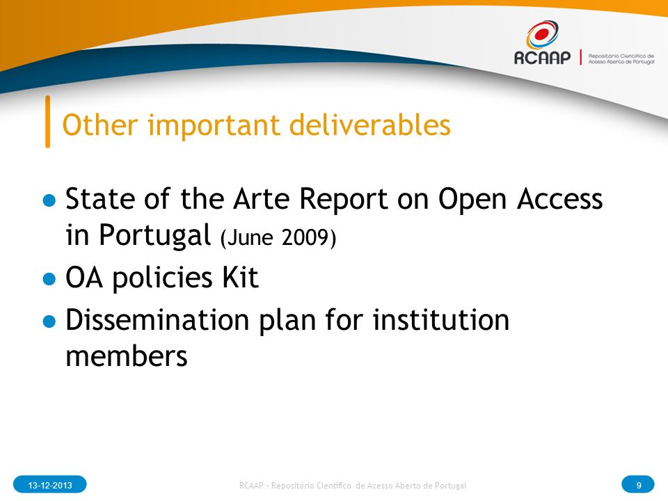 Other important deliverables State of the Arte Report on Open Access in Portugal (June 2009) OA policies Kit Dissemination plan for institution members RCAAP - Repositório Cientifico de Acesso Aberto de Portugal