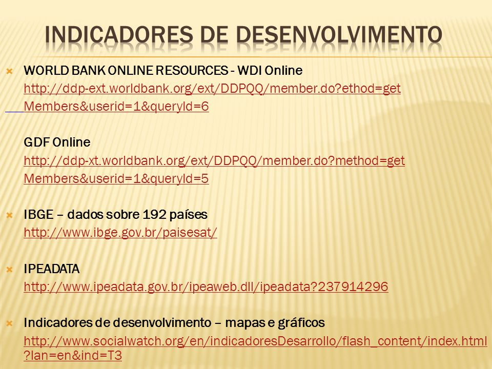 WORLD BANK ONLINE RESOURCES - WDI Online http://ddp-ext.worldbank.org/ext/DDPQQ/member.do?ethod=get Members&userid=1&queryId=6 GDF Online http://ddp-x