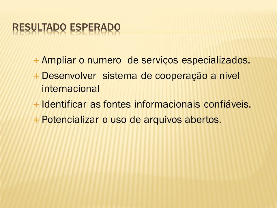 Ampliar o numero de serviços especializados. Desenvolver sistema de cooperação a nivel internacional Identificar as fontes informacionais confiáveis.