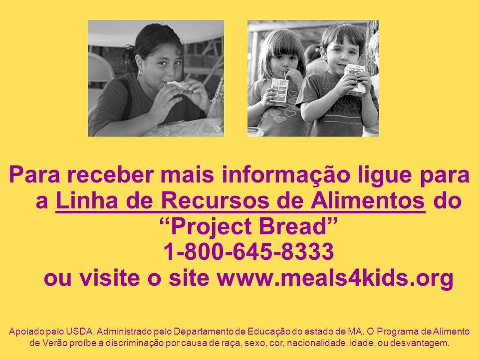 Para receber mais informação ligue para a Linha de Recursos de Alimentos do Project Bread 1-800-645-8333 ou visite o site www.meals4kids.org Apoiado p
