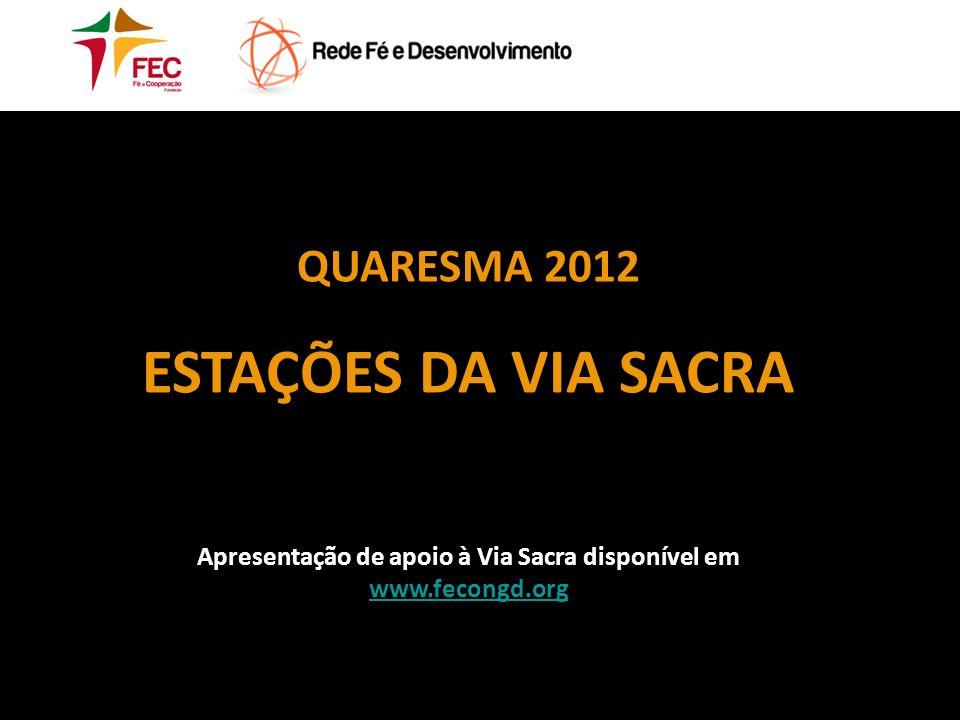 QUARESMA 2012 ESTAÇÕES DA VIA SACRA Apresentação de apoio à Via Sacra disponível em www.fecongd.org www.fecongd.org
