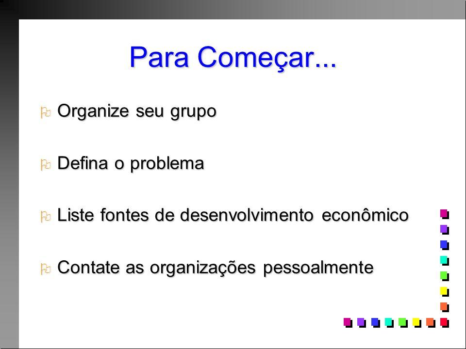 Para Começar... Organize seu grupo Organize seu grupo Defina o problema Defina o problema Liste fontes de desenvolvimento econômico Liste fontes de de