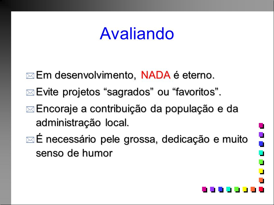Avaliando Em desenvolvimento, NADA é eterno. Em desenvolvimento, NADA é eterno. Evite projetos sagrados ou favoritos. Evite projetos sagrados ou favor