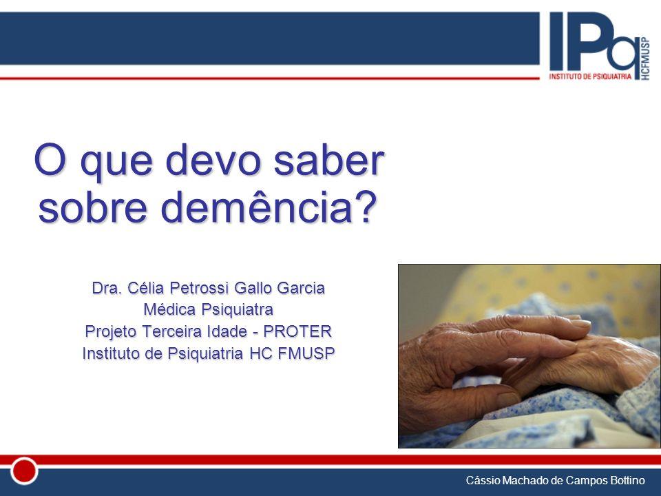 Cássio Machado de Campos Bottino O que devo saber sobre demência? Dra. Célia Petrossi Gallo Garcia Médica Psiquiatra Projeto Terceira Idade - PROTER I
