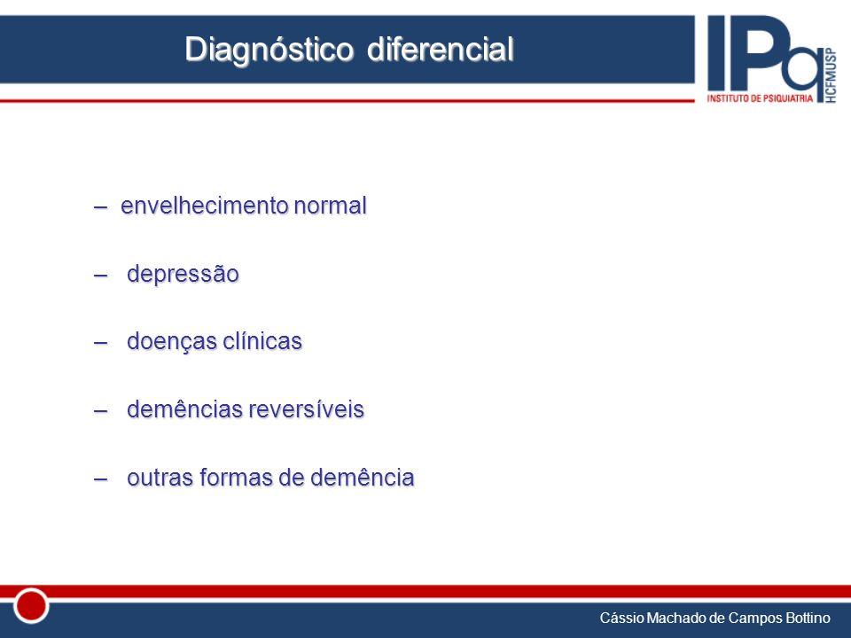 Cássio Machado de Campos Bottino Diagnóstico diferencial –envelhecimento normal – depressão – doenças clínicas – demências reversíveis – outras formas