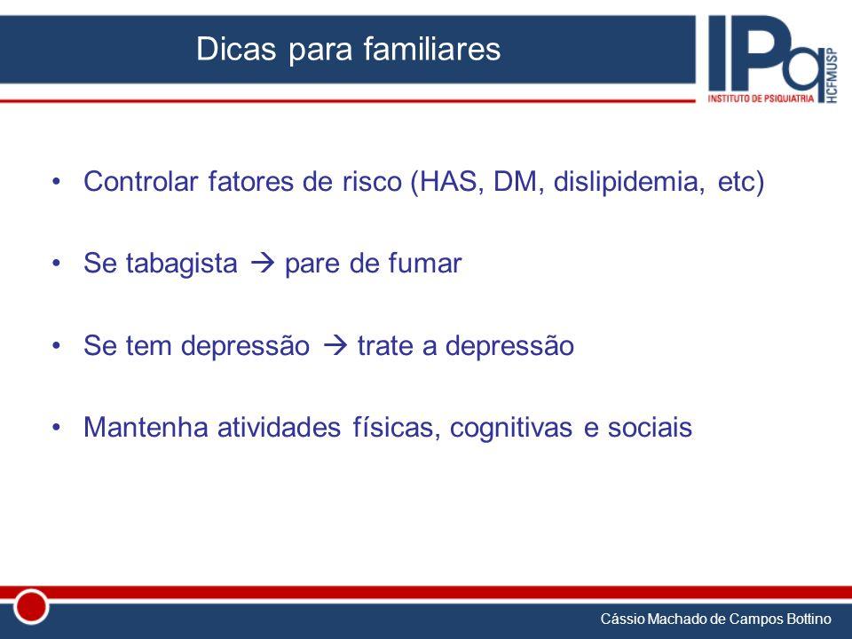Cássio Machado de Campos Bottino Dicas para familiares Controlar fatores de risco (HAS, DM, dislipidemia, etc) Se tabagista pare de fumar Se tem depre